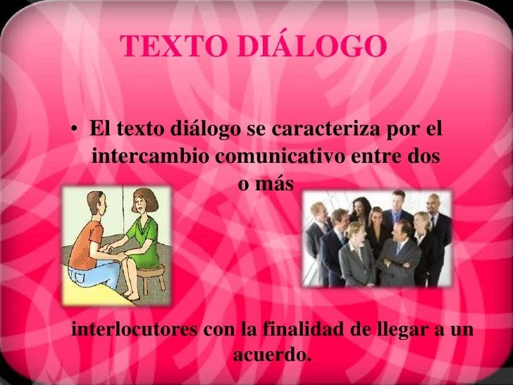TEXTO DIÁLOGO• El texto diálogo se caracteriza por el  intercambio comunicativo entre dos                  o másinterlocut...