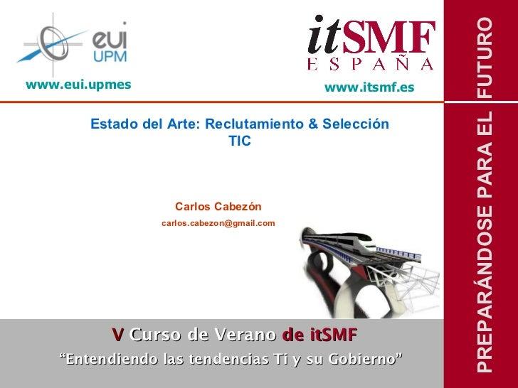 """www.itsmf.es Estado del Arte: Reclutamiento & Selección TIC Carlos Cabezón [email_address] V  Curso de Verano   de itSMF """"..."""