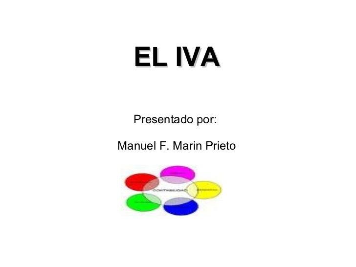 EL IVA Presentado por:  Manuel F. Marin Prieto