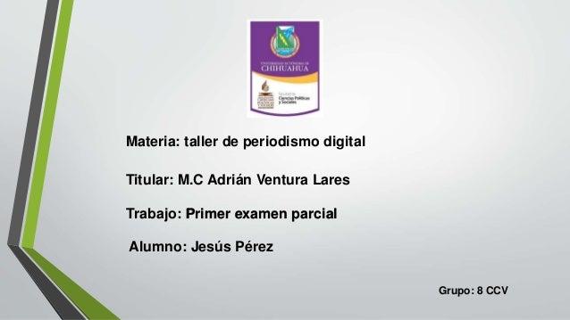 Materia: taller de periodismo digital Titular: M.C Adrián Ventura Lares Trabajo: Primer examen parcial Alumno: Jesús Pérez...