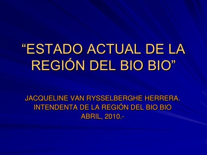"""""""ESTADO ACTUAL DE LA   REGIÓN DEL BIO BIO""""  JACQUELINE VAN RYSSELBERGHE HERRERA.   INTENDENTA DE LA REGIÓN DEL BIO BIO    ..."""