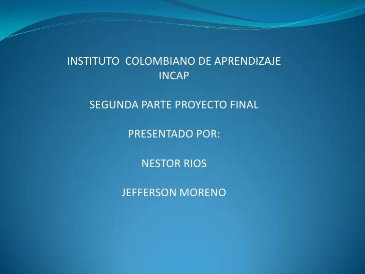INSTITUTO COLOMBIANO DE APRENDIZAJE                INCAP     SEGUNDA PARTE PROYECTO FINAL           PRESENTADO POR:       ...