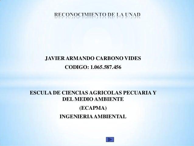 JAVIER ARMANDO CARBONO VIDES  CODIGO: 1.065.587.456  ESCULA DE CIENCIAS AGRICOLAS PECUARIA Y DEL MEDIO AMBIENTE (ECAPMA) I...