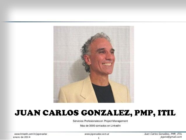 JUAN CARLOS GONZALEZ, PMP, ITIL Servicios Profesionales en Project Management Mas de 3000 contactos en LinkedIn www.linked...