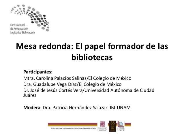 Mesa redonda: El papel formador de las bibliotecas Participantes: Mtra. Carolina Palacios Salinas/El Colegio de México Dra...