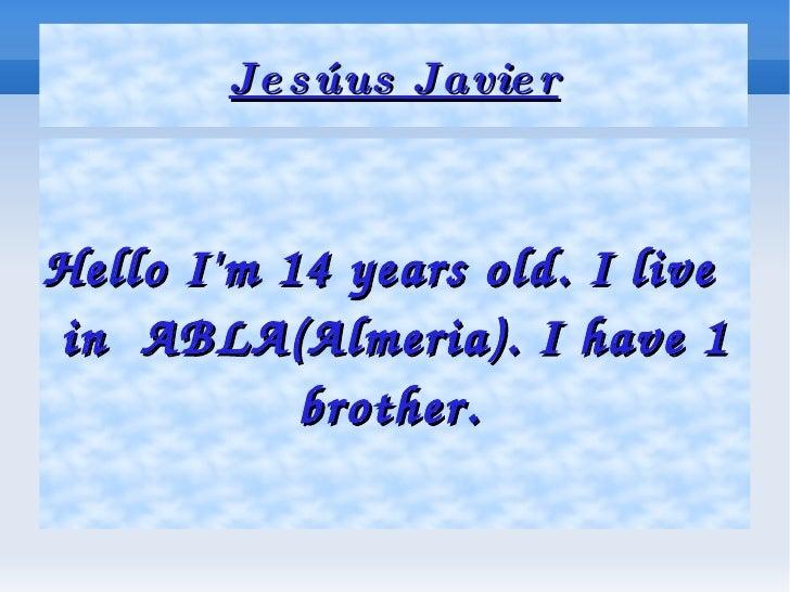 Jesúus Javier <ul><ul><li>Hello I'm 14 years old. I live  in  ABLA(Almeria). I have 1 brother.   </li></ul></ul>