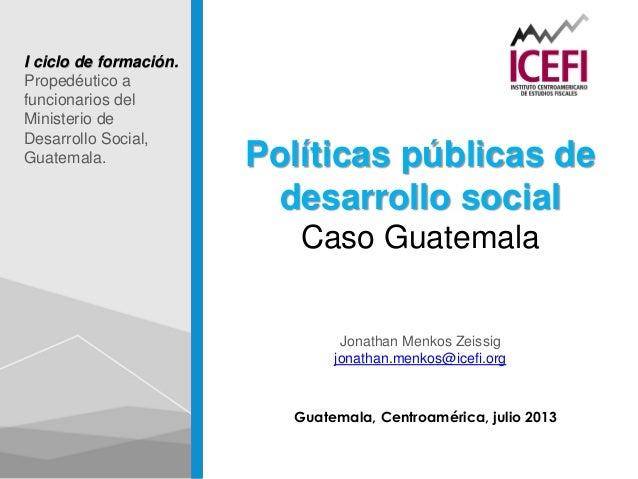 Guatemala, Centroamérica, julio 2013 Políticas públicas de desarrollo social Caso Guatemala Jonathan Menkos Zeissig jonath...