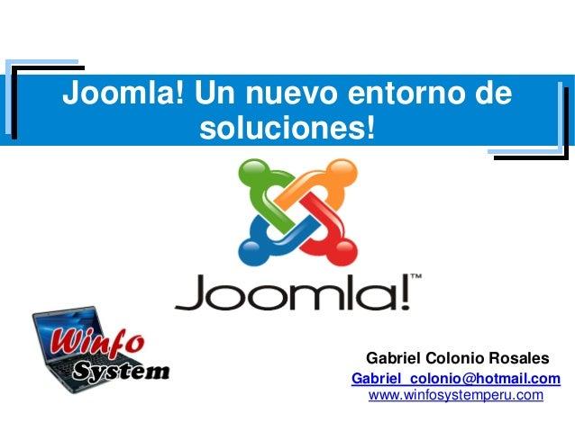 Joomla! Un nuevo entorno de        soluciones!                  Gabriel Colonio Rosales                 Gabriel_colonio@ho...