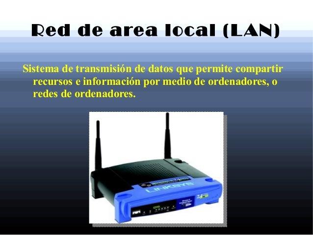 Red de area local (LAN)Sistema de transmisión de datos que permite compartirrecursos e información por medio de ordenadore...