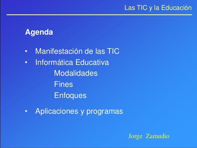Las TIC y la EducaciónAgenda•   Manifestación de las TIC•   Informática Educativa          Modalidades          Fines     ...