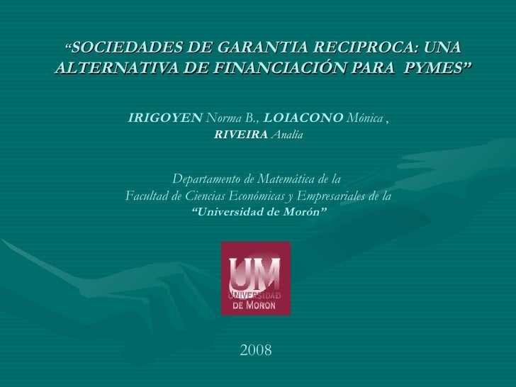 """"""" SOCIEDADES DE GARANTIA RECIPROCA: UNA ALTERNATIVA DE FINANCIACIÓN PARA  PYMES"""" IRIGOYEN  Norma B.,  LOIACONO  Mónica  , ..."""