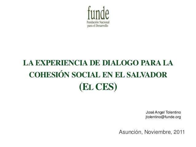 LA EXPERIENCIA DE DIALOGO PARA LA COHESIÓN SOCIAL EN EL SALVADOR (EL CES) Asunción, Noviembre, 2011 José Angel Tolentino j...