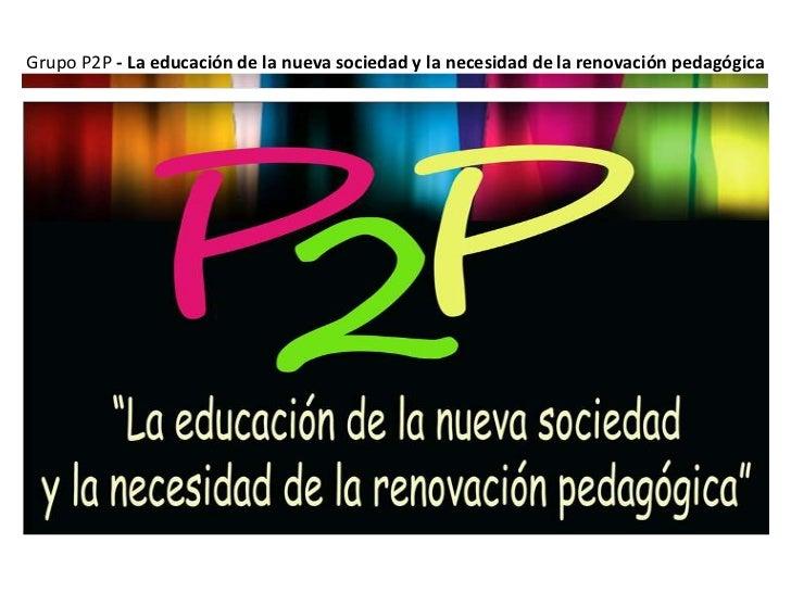 Grupo P2P - La educación de la nueva sociedad y la necesidad de la renovación pedagógica
