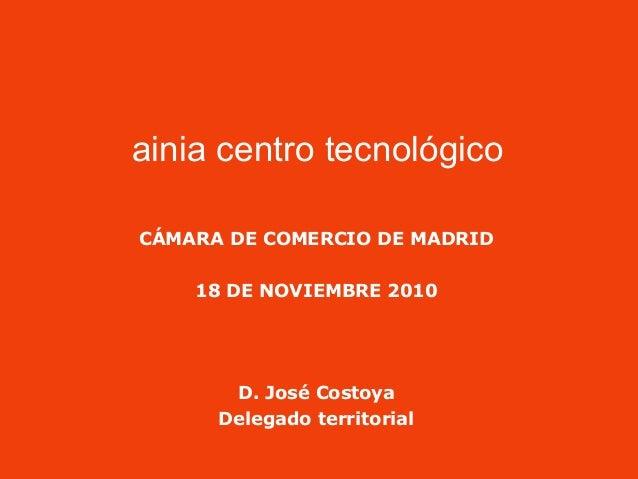 ainia centro tecnológico CÁMARA DE COMERCIO DE MADRID 18 DE NOVIEMBRE 2010 D. José Costoya Delegado territorial