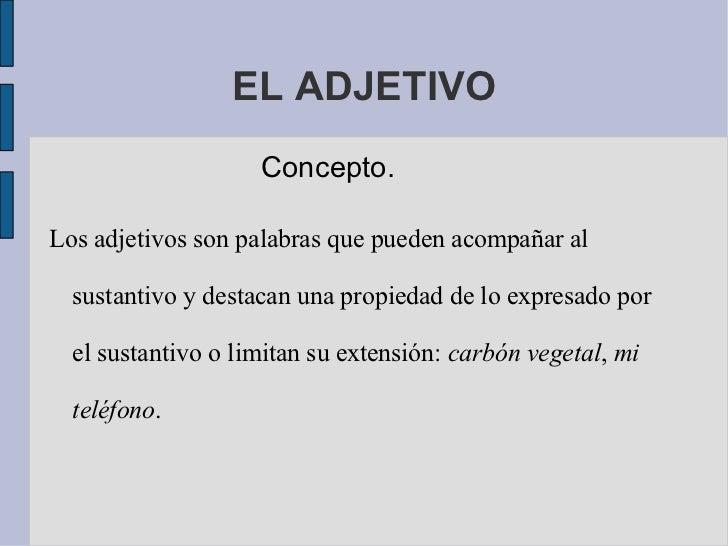 EL ADJETIVO Concepto. Los adjetivos son palabras que pueden acompañar al sustantivo y destacan una propiedad de lo expresa...