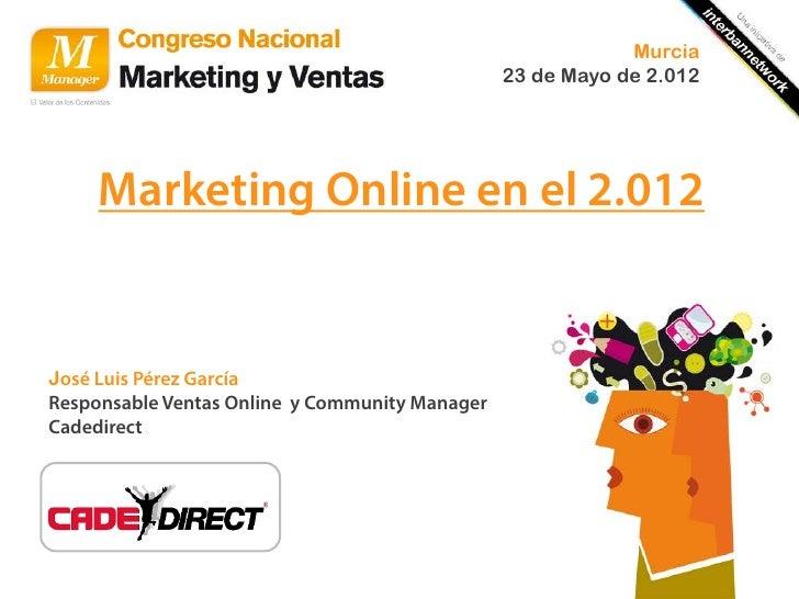 Murcia                                                23 de Mayo de 2.012     Marketing Online en el 2.012José Luis Pérez ...