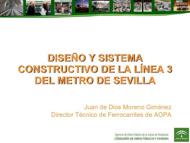 DISEÑO Y SISTEMA CONSTRUCTIVO DE LA LÍNEA 3 DEL METRO DE SEVILLA Juan de Dios Moreno Giménez Director Técnico de Ferrocarr...