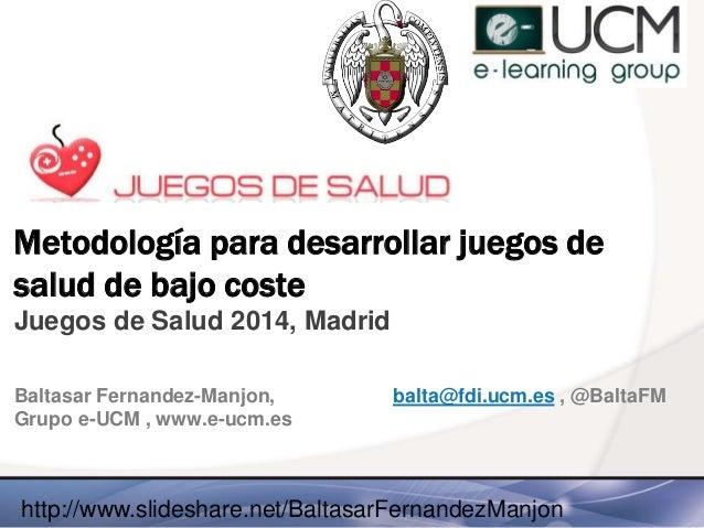 Metodología para desarrollar juegos de salud de bajo coste Juegos de Salud 2014, Madrid Baltasar Fernandez-Manjon, balta@f...