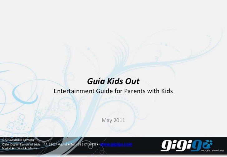 Guía Kids OutEntertainment Guide for Parents with Kids<br />May 2011<br />GIGIGO Mobile Services<br />Calle Doctor Zamenho...