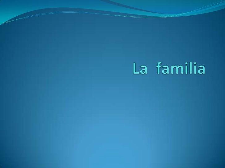 LA FAMILIAEs un conjunto de personas que conviven bajo elmismo techo, organizadas en roles fijos (padre, madre,hermanos, e...