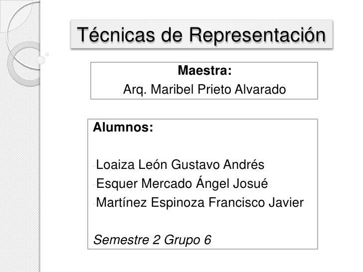 Técnicas de Representación               Maestra:      Arq. Maribel Prieto Alvarado Alumnos: -Loaiza León Gustavo Andrés -...
