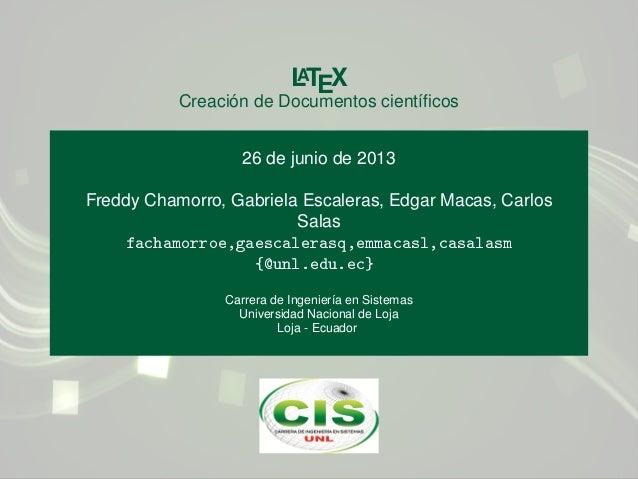 LATEX Creación de Documentos científicos 26 de junio de 2013 Freddy Chamorro, Gabriela Escaleras, Edgar Macas, Carlos Salas...