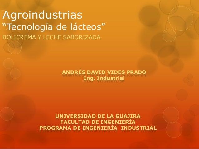 """Agroindustrias """"Tecnología de lácteos"""" BOLICREMA Y LECHE SABORIZADA UNIVERSIDAD DE LA GUAJIRA FACULTAD DE INGENIERÍA PROGR..."""
