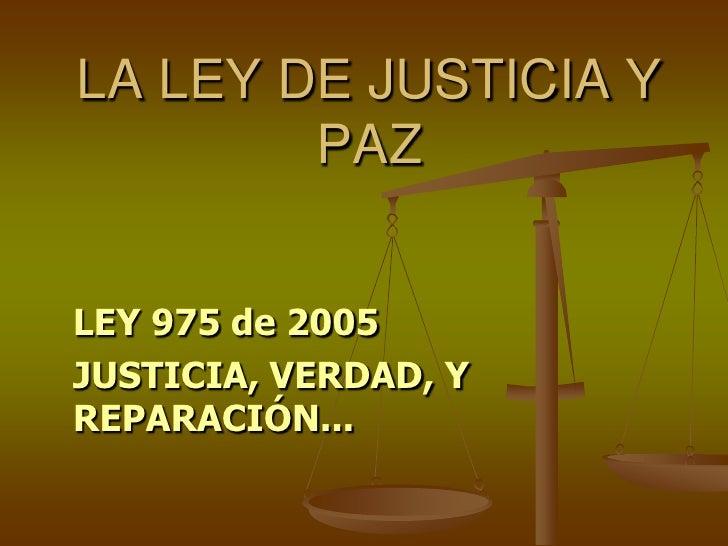 LA LEY DE JUSTICIA Y PAZ<br />LEY 975 de 2005<br />JUSTICIA, VERDAD, Y REPARACIÓN...<br />
