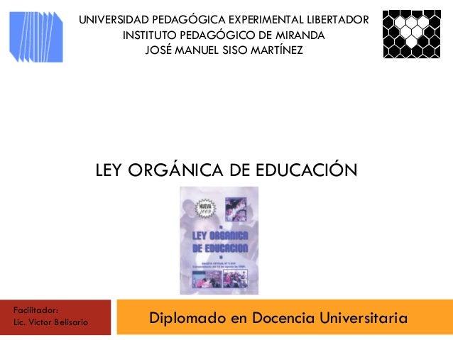 LEY ORGÁNICA DE EDUCACIÓN Diplomado en Docencia Universitaria UNIVERSIDAD PEDAGÓGICA EXPERIMENTAL LIBERTADOR INSTITUTO PED...