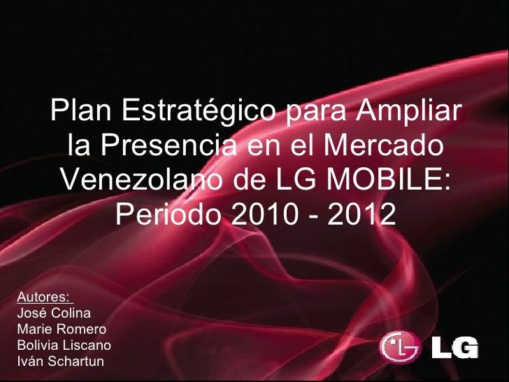 Plan Estratégico para Ampliar       la Presencia en el Mercado      Venezolano de LG MOBILE:           Periodo 2010 - 2012...