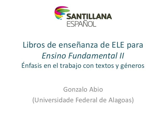 Libros de enseñanza de ELE paraEnsino Fundamental IIÉnfasis en el trabajo con textos y génerosGonzalo Abio(Universidade Fe...