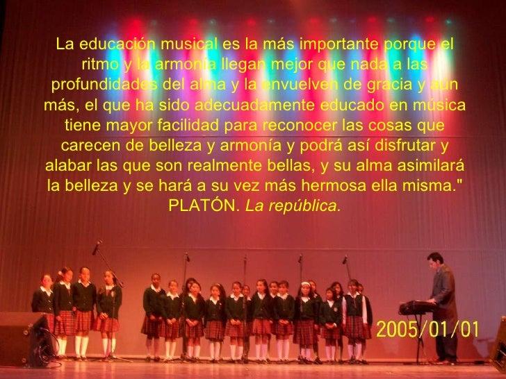 La educación musical es la más importante porque el ritmo y la armonía llegan mejor que nada a las profundidades del alma ...