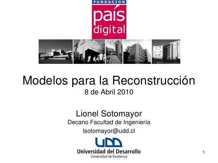 Modelos para la Reconstrucción             8 de Abril 2010            Lionel Sotomayor        Decano Facultad de Ingenierí...