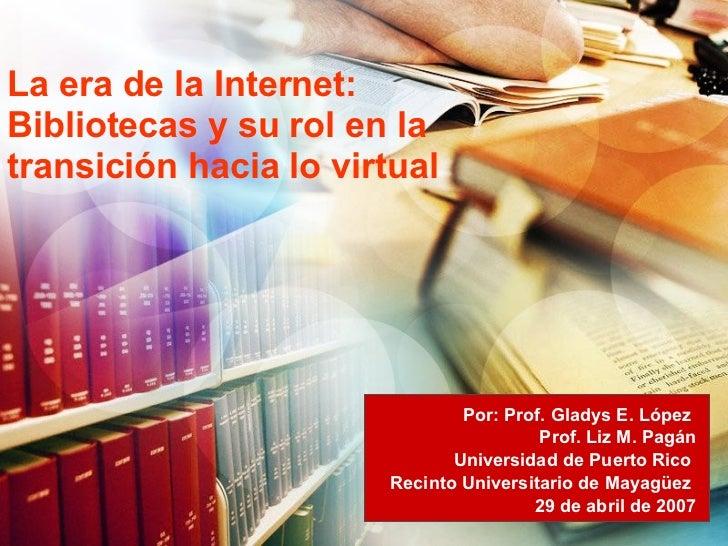 La era de la Internet: Bibliotecas y su rol en la transición hacia lo virtual Por: Prof. Gladys E. López  Prof. Liz M. Pag...