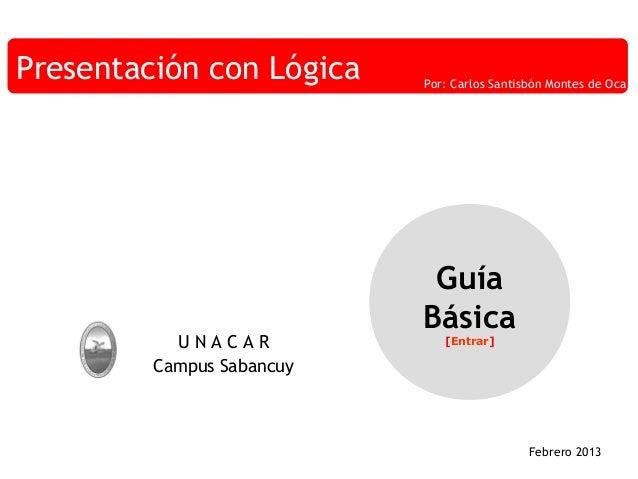 Presentación con Lógica  UNACAR Campus Sabancuy  Por: Carlos Santisbón Montes de Oca  Guía Básica [Entrar]  Febrero 2013