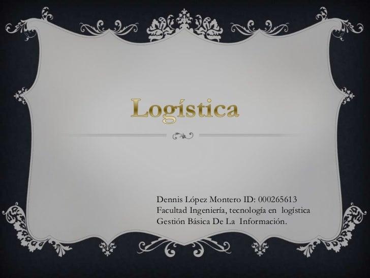 Dennis López Montero ID: 000265613Facultad Ingeniería, tecnología en logísticaGestión Básica De La Información.
