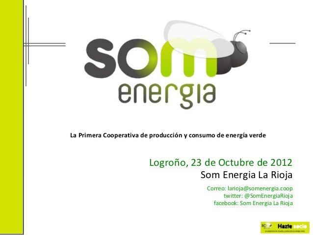 La Primera Cooperativa de producción y consumo de energía verde                         Logroño, 23 de Octubre de 2012    ...