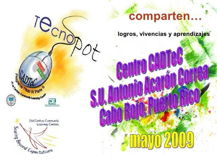 comparten… logros, vivencias y aprendizajes Centro CADTeC  S.U. Antonio Acarón Correa Cabo Rojo, Puerto Rico mayo 2009
