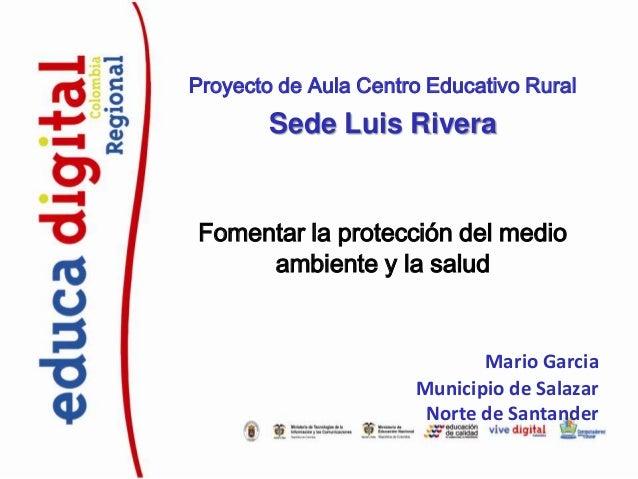 Proyecto de Aula Centro Educativo Rural  Sede Luis Rivera  Fomentar la protección del medio ambiente y la salud  Mario Gar...