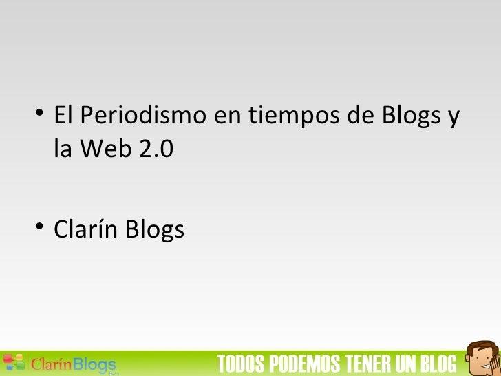 <ul><li>El Periodismo en tiempos de Blogs y la Web 2.0 </li></ul><ul><li>Clarín Blogs </li></ul>