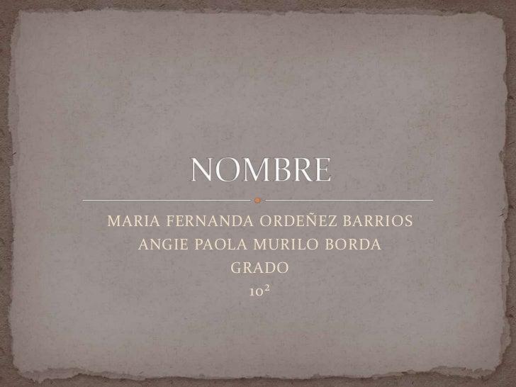 MARIA FERNANDA ORDEÑEZ BARRIOS <br />ANGIE PAOLA MURILO BORDA<br />GRADO<br />10²<br />NOMBRE<br />