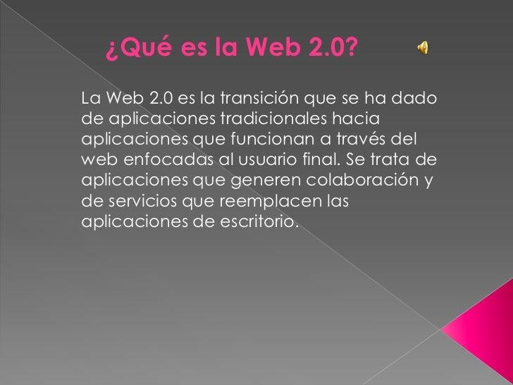 ¿Qué es la Web 2.0?<br />La Web 2.0 es la transición que se ha dado de aplicaciones tradicionales hacia aplicaciones que f...