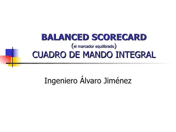 BALANCED SCORECARD ( el marcador equilibrado ) CUADRO DE MANDO INTEGRAL Ingeniero Álvaro Jiménez