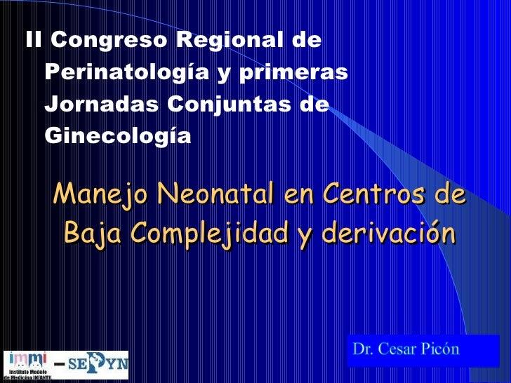 <ul><li>II Congreso Regional de Perinatología y primeras Jornadas Conjuntas de Ginecología </li></ul>Manejo Neonatal en Ce...