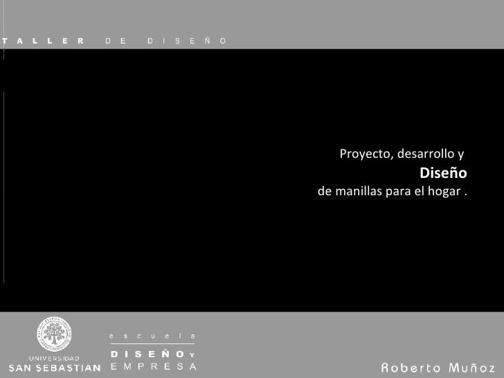 Proyecto, desarrollo y  Diseño de manillas para el hogar .