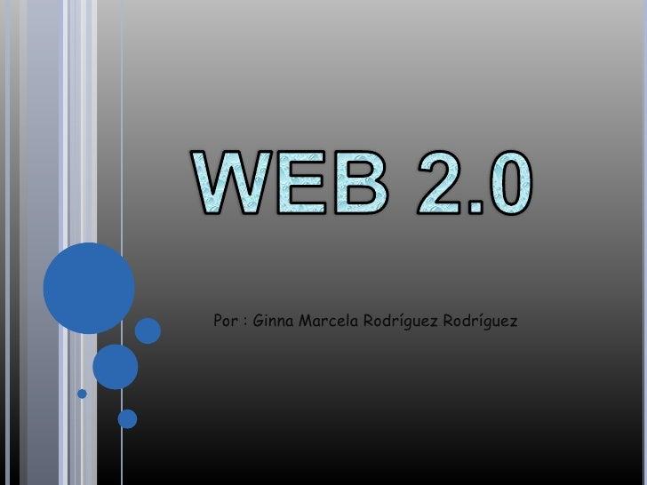 WEB 2.0<br />Por : Ginna Marcela Rodríguez Rodríguez<br />