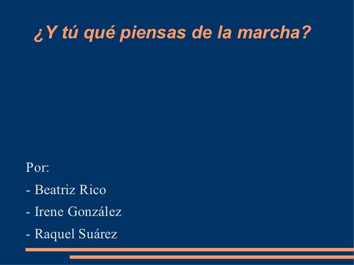 ¿Y tú qué piensas de la marcha? <ul><li>Por: </li></ul><ul><li>- Beatriz Rico </li></ul><ul><li>- Irene González </li></ul...