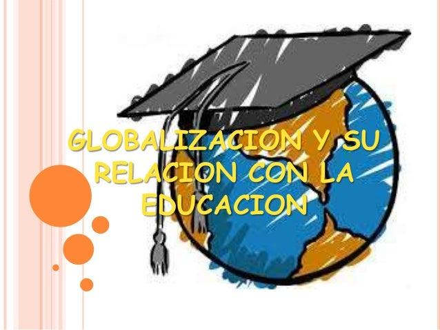 GLOBALIZACION Y SURELACION CON LAEDUCACION