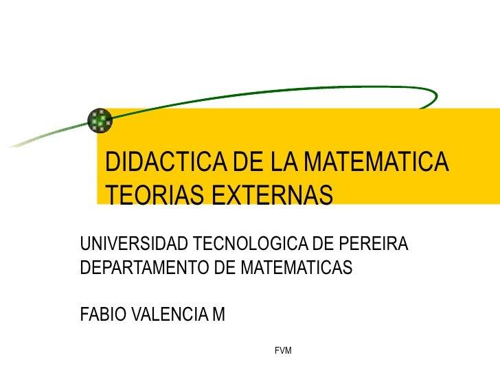 DIDACTICA DE LA MATEMATICA TEORIAS EXTERNAS UNIVERSIDAD TECNOLOGICA DE PEREIRA DEPARTAMENTO DE MATEMATICAS FABIO VALENCIA M