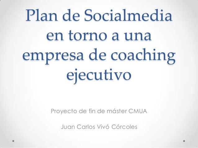 Plan de Socialmedia en torno a una empresa de coaching ejecutivo Proyecto de fin de máster CMUA Juan Carlos Vivó Córcoles